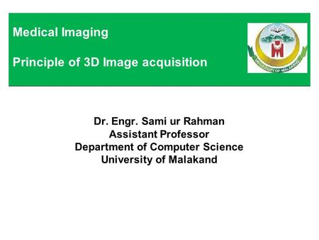 Dr. Engr. Sami ur Rahman Assistant Professor Department of Computer Science University of Malakand Medical Imaging Principle of 3D Image acquisition.