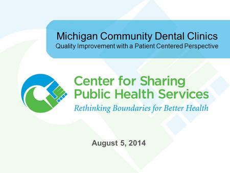 Michigan Community Dental Clinics Quality Improvement with a Patient Centered Perspective August 5, 2014.