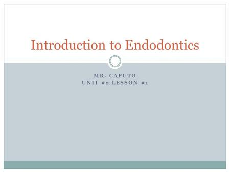 MR. CAPUTO UNIT #2 LESSON #1 Introduction to Endodontics.