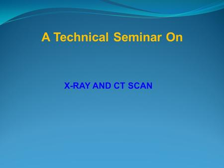 X-RAY AND CT SCAN A Technical Seminar On.  X-rays were discovered by the German physicist Will elm Konrad Rontgen in November 1895. He called the 'new.