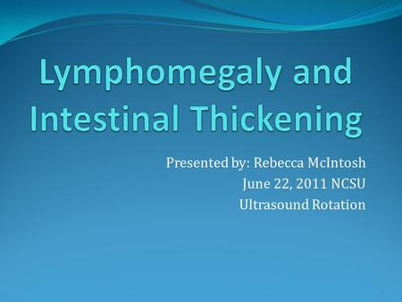 Presented by: Rebecca McIntosh June 22, 2011 NCSU Ultrasound Rotation.