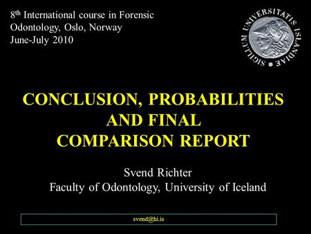 Svend Richter Faculty of Odontology, University of Iceland CONCLUSION, PROBABILITIES AND FINAL COMPARISON REPORT 8 th International course.