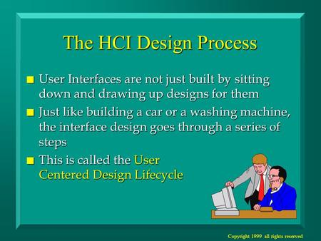 Copyright 1999 all rights reserved The HCI Design Process n User Interfaces are not just built by sitting down and drawing up designs for them n Just like.