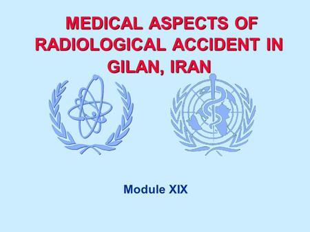 MEDICAL ASPECTS OF RADIOLOGICAL ACCIDENT IN GILAN, IRAN MEDICAL ASPECTS OF RADIOLOGICAL ACCIDENT IN GILAN, IRAN Module XIX.