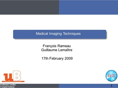 Guillaume Lemaître François Rameau 1 Medical Imaging Techniques François Rameau Guillaume Lemaître 17th February 2009.