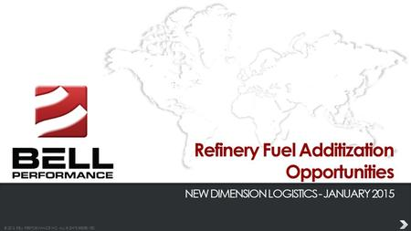 © 2013 BELL PERFORMANCE INC. ALL RIGHTS RESERVED. Refinery Fuel Additization Opportunities NEW DIMENSION LOGISTICS - JANUARY 2015.