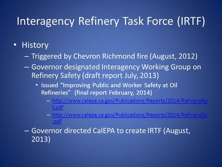 Interagency Refinery Task Force (IRTF) History – Triggered by Chevron Richmond fire (August, 2012) – Governor designated Interagency Working Group on Refinery.