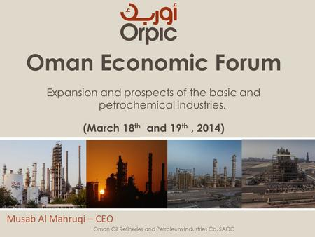 Oman Economic Forum Expansion and prospects of the basic and petrochemical industries. (March 18 th and 19 th, 2014) Musab Al Mahruqi – CEO Oman Oil Refineries.