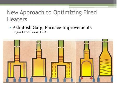 New Approach to Optimizing Fired Heaters Ashutosh Garg, Furnace Improvements Sugar Land Texas, USA.