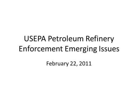 USEPA Petroleum Refinery Enforcement Emerging Issues February 22, 2011.