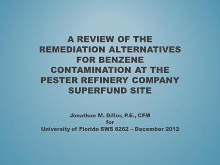 A REVIEW OF THE REMEDIATION ALTERNATIVES FOR BENZENE CONTAMINATION AT THE PESTER REFINERY COMPANY SUPERFUND SITE Jonathan M. Diller, P.E., CFM for University.