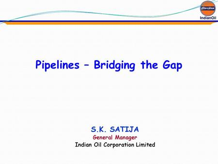 Pipelines – Bridging the Gap <strong>Indian</strong> Oil Corporation Limited