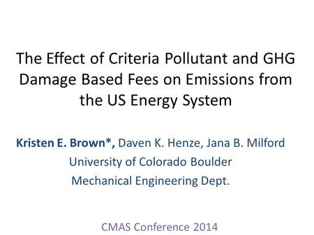 The Effect of Criteria Pollutant and GHG Damage Based Fees on Emissions from the US Energy System Kristen E. Brown*, Daven K. Henze, Jana B. Milford University.