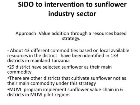 SIDO to intervention to sunflower industry sector Approach :Value addition through a resources based strategy. About 43 different commodities based on.