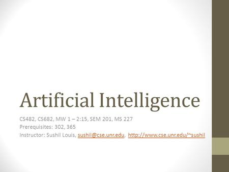 Artificial Intelligence CS482, CS682, MW 1 – 2:15, SEM 201, MS 227 Prerequisites: 302, 365 Instructor: Sushil Louis,