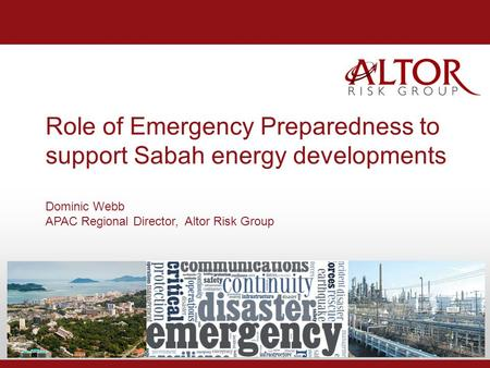 Role of Emergency Preparedness to support Sabah energy developments Dominic Webb APAC Regional Director, Altor Risk Group.