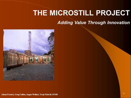 1 Adam Francis, Greg Cullen, Angus Walker, Terje Fiskvik 15/3/03 THE MICROSTILL PROJECT Adding Value Through Innovation.