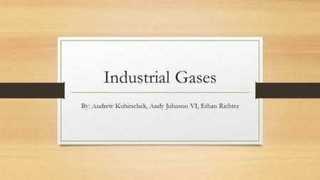 Industrial Gases By: Andrew Kubitschek, Andy Johnson VI, Ethan Richter.