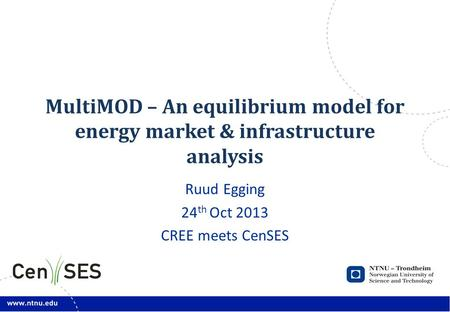 MultiMOD – An equilibrium model for energy market & infrastructure analysis Ruud Egging 24 th Oct 2013 CREE meets CenSES.