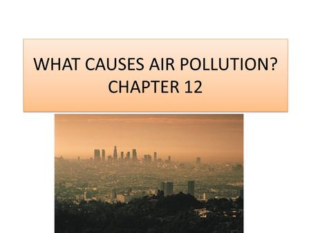 WHAT CAUSES AIR POLLUTION? CHAPTER 12. Primary and Secondary Pollutants Air pollutants are airborne particles and gasses that occur in concentrations.