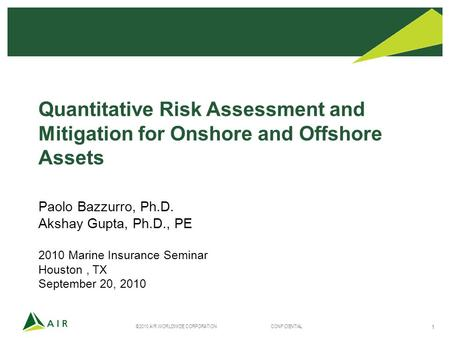 ©2010 AIR WORLDWIDE CORPORATION CONFIDENTIAL 1 Quantitative Risk Assessment and Mitigation for Onshore and Offshore Assets Paolo Bazzurro, Ph.D. Akshay.