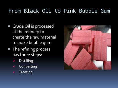 From Black Oil to Pink Bubble Gum  Crude Oil is processed at the refinery to create the raw material to make bubble gum.  The refining process has three.