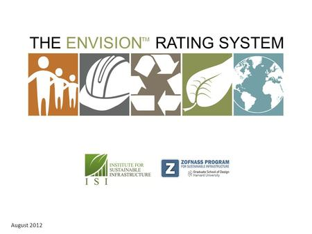THE ENVISION RATING SYSTEM ™ August 2012. ENERGY Geothermal Hydroelectric Nuclear Coal Natural Gas Oil/Refinery Wind Solar Biomass WATER Potable water.