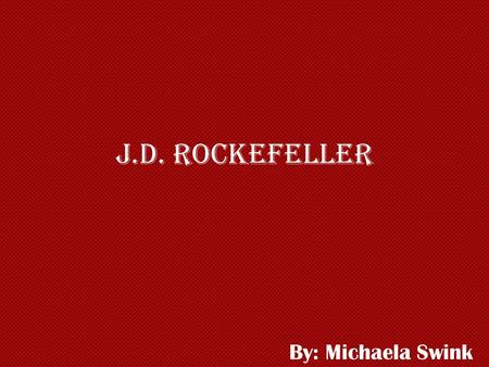 J.D. Rockefeller By: Michaela Swink. Early Life Born- July 8, 1839 in Richford, New York Second of six children His father owned farm property and traded.