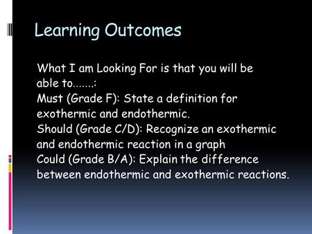 Learning Outcomes What I am Looking For is that you will be able to …….: Must (Grade F): State a definition for exothermic and endothermic. Should (Grade.