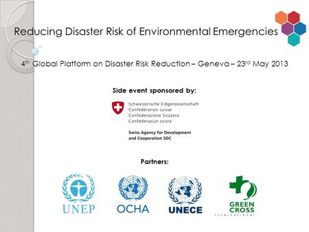 4 th Global Platform on Disaster Risk Reduction – Geneva – 23 rd May 2013 Side event sponsored by: Partners: Reducing Disaster Risk of Environmental Emergencies.
