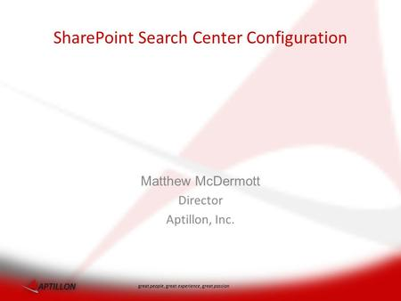 Great people, great experience, great passion Matthew McDermott Director Aptillon, Inc. SharePoint Search Center Configuration.
