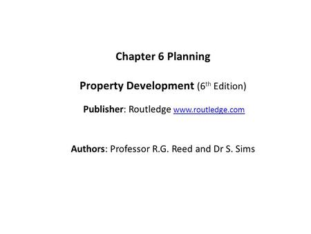 Chapter 6 Planning Property Development (6 th Edition) Publisher: Routledge www.routledge.comwww.routledge.com Authors: Professor R.G. Reed and Dr S. Sims.