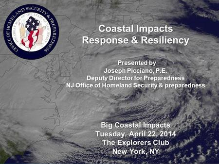 Coastal Impacts Response & Resiliency Presented by Joseph Picciano, P.E. Deputy Director for Preparedness NJ Office of Homeland Security & preparedness.