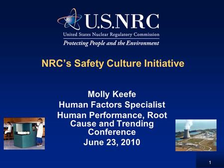 1 NRC's Safety Culture Initiative Molly Keefe Human Factors Specialist Human Performance, Root Cause and Trending Conference June 23, 2010.