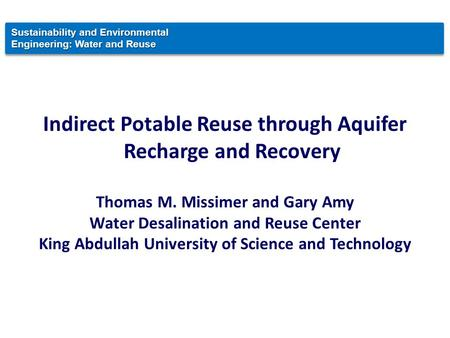 Indirect Potable Reuse through Aquifer Recharge and Recovery Thomas M. Missimer and Gary Amy Water Desalination and Reuse Center King Abdullah University.