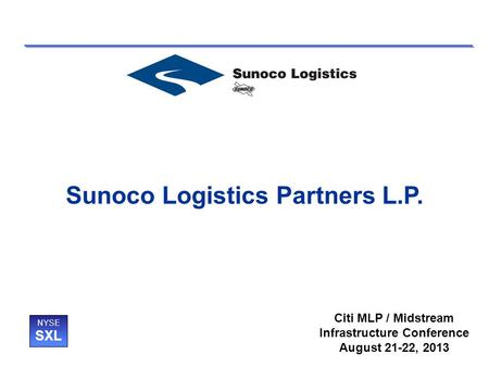 Sunoco Logistics Partners L.P. NYSE SXL Citi MLP / Midstream Infrastructure Conference August 21-22, 2013.