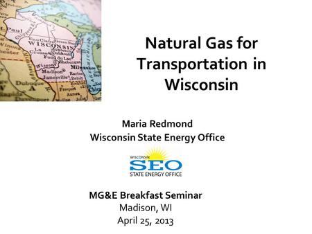 Natural Gas for Transportation in Wisconsin Maria Redmond Wisconsin State Energy Office MG&E Breakfast Seminar Madison, WI April 25, 2013.