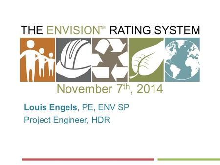 THE ENVISION RATING SYSTEM ™ November 7 th, 2014 Louis Engels, PE, ENV SP Project Engineer, HDR.
