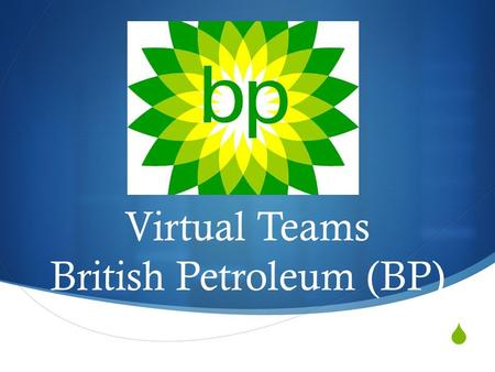  Virtual Teams British Petroleum (BP). The Company  British multinational oil and gas company headquartered in London, United Kingdom  Operations in.