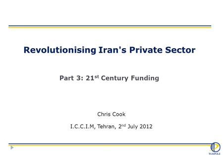 Revolutionising Iran's Private Sector Part 3: 21 st Century Funding Chris Cook I.C.C.I.M, Tehran, 2 nd July 2012.