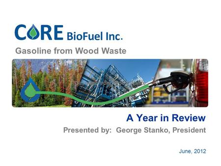 Gasoline from Wood Waste A Year in Review Presented by: George Stanko, President June, 2012.