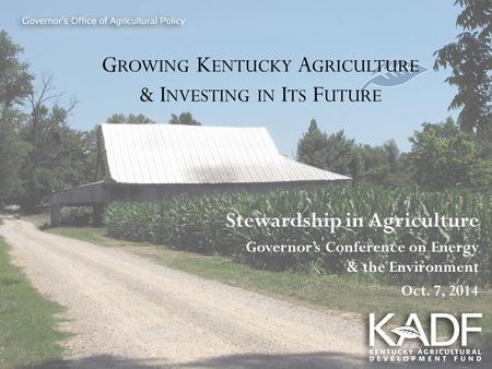 G ROWING K ENTUCKY A GRICULTURE & I NVESTING IN I TS F UTURE Stewardship in Agriculture Governor's Conference on Energy & the Environment Oct. 7, 2014.