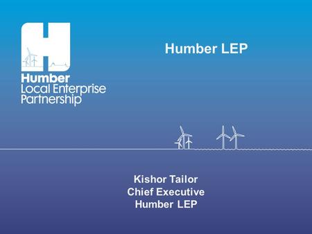 Kishor Tailor Chief Executive Humber LEP. Humber LEP Area.