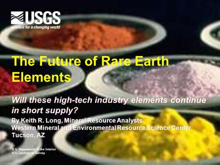 U.S. Department of the Interior U.S. Geological Survey The Future of Rare Earth Elements Will these high-tech industry elements continue in short supply?