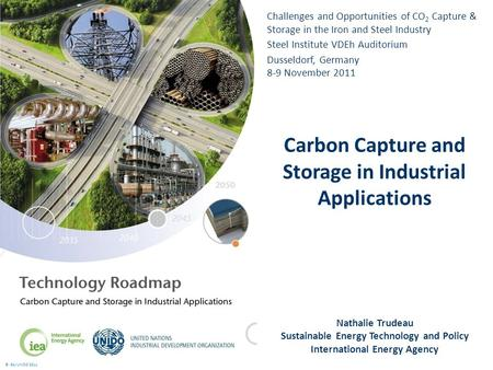 © IEA/UNIDO 2011 Challenges and Opportunities of CO 2 Capture & Storage in the Iron and Steel Industry Steel Institute VDEh Auditorium Dusseldorf, Germany.