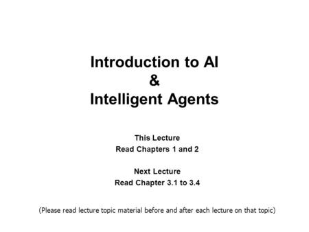 Introduction to AI & Intelligent Agents This Lecture <strong>Read</strong> Chapters 1 and 2 Next Lecture <strong>Read</strong> Chapter 3.1 to 3.4 (Please <strong>read</strong> lecture topic material before.