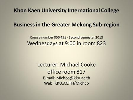 Khon Kaen University International College Business in the Greater Mekong Sub-region Course number 050 451 - Second semester 2013 Wednesdays at 9:00 in.