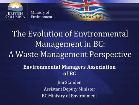 The Evolution of Environmental Management in BC: A Waste Management Perspective Environmental Managers Association of BC Jim Standen Assistant Deputy Minister.