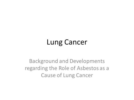 Lung Cancer Background and Developments regarding the Role of Asbestos as a Cause of Lung Cancer.