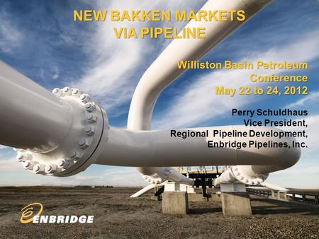 1 NEW BAKKEN MARKETS VIA PIPELINE Williston Basin Petroleum Conference May 22 to 24, 2012 Perry Schuldhaus Vice President, Regional Pipeline Development,